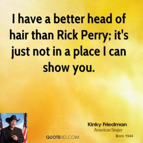 I have a better head of hair than Rick Perry; it's just not in a place I can show you.