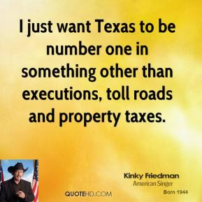 Kinky Friedman - I just want Texas to be number one in something other than executions, toll roads and property taxes.