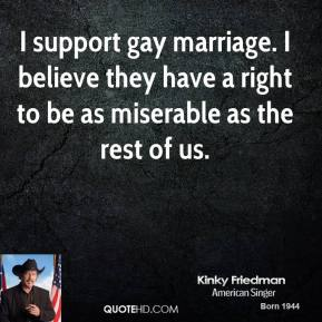 Kinky Friedman - I support gay marriage. I believe they have a right to be as miserable as the rest of us.