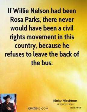 Kinky Friedman - If Willie Nelson had been Rosa Parks, there never would have been a civil rights movement in this country, because he refuses to leave the back of the bus.
