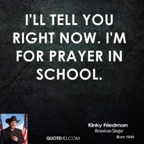 I'll tell you right now. I'm for prayer in school.