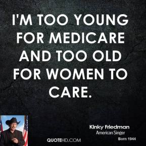 Kinky Friedman - I'm too young for Medicare and too old for women to care.
