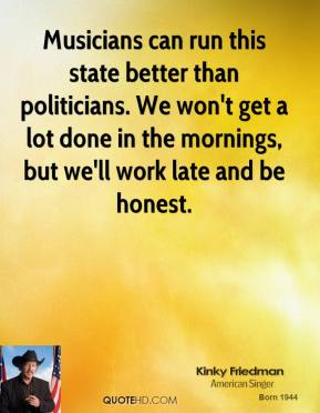 Musicians can run this state better than politicians. We won't get a lot done in the mornings, but we'll work late and be honest.