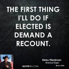 The first thing I'll do if elected is demand a recount.