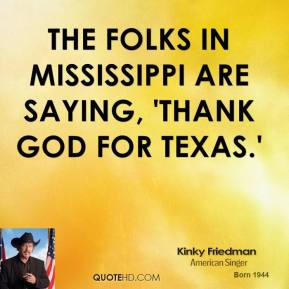 Kinky Friedman - The folks in Mississippi are saying, 'Thank God for Texas.'