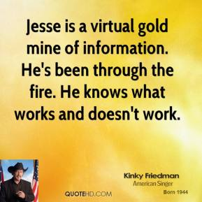 Kinky Friedman  - Jesse is a virtual gold mine of information. He's been through the fire. He knows what works and doesn't work.