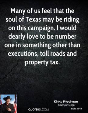 Kinky Friedman  - Many of us feel that the soul of Texas may be riding on this campaign. I would dearly love to be number one in something other than executions, toll roads and property tax.