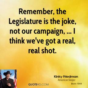 Kinky Friedman  - Remember, the Legislature is the joke, not our campaign, ... I think we've got a real, real shot.