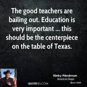 Kinky Friedman  - The good teachers are bailing out. Education is very important ... this should be the centerpiece on the table of Texas.