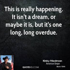 Kinky Friedman  - This is really happening. It isn't a dream, or maybe it is, but it's one long, long overdue.