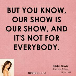 Kristin Davis - But you know, our show is our show, and it's not for everybody.