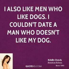 Kristin Davis - I also like men who like dogs. I couldn't date a man who doesn't like my dog.