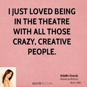 I just loved being in the theatre with all those crazy, creative people.