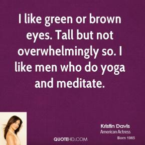 Kristin Davis - I like green or brown eyes. Tall but not overwhelmingly so. I like men who do yoga and meditate.