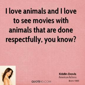 I love animals and I love to see movies with animals that are done respectfully, you know?