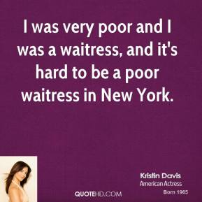 I was very poor and I was a waitress, and it's hard to be a poor waitress in New York.