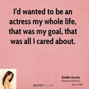 I'd wanted to be an actress my whole life, that was my goal, that was all I cared about.