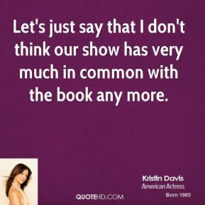 Let's just say that I don't think our show has very much in common with the book any more.