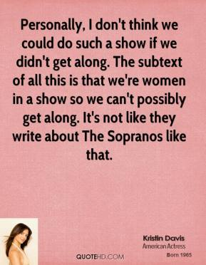 Personally, I don't think we could do such a show if we didn't get along. The subtext of all this is that we're women in a show so we can't possibly get along. It's not like they write about The Sopranos like that.