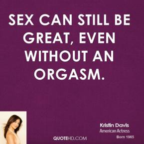 Kristin Davis - Sex can still be great, even without an orgasm.