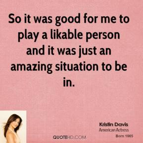 So it was good for me to play a likable person and it was just an amazing situation to be in.