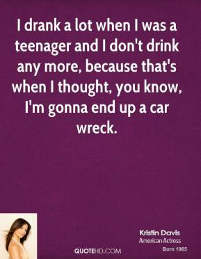 I drank a lot when I was a teenager and I don't drink any more, because that's when I thought, you know, I'm gonna end up a car wreck.
