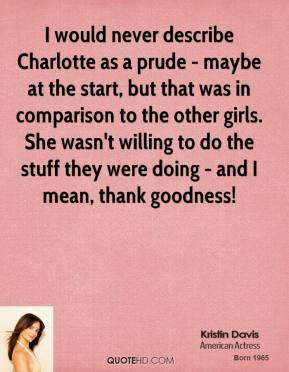 Kristin Davis - I would never describe Charlotte as a prude - maybe at the start, but that was in comparison to the other girls. She wasn't willing to do the stuff they were doing - and I mean, thank goodness!