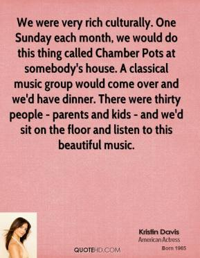 Kristin Davis - We were very rich culturally. One Sunday each month, we would do this thing called Chamber Pots at somebody's house. A classical music group would come over and we'd have dinner. There were thirty people - parents and kids - and we'd sit on the floor and listen to this beautiful music.