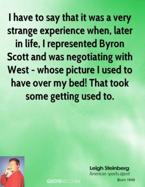Leigh Steinberg - I have to say that it was a very strange experience when, later in life, I represented Byron Scott and was negotiating with West - whose picture I used to have over my bed! That took some getting used to.