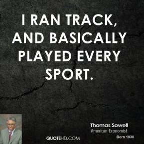 I ran track, and basically played every sport.