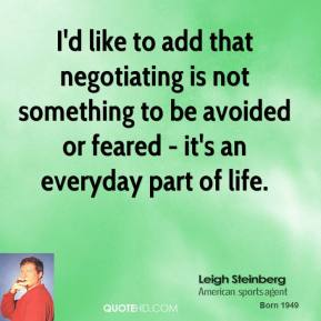 Leigh Steinberg - I'd like to add that negotiating is not something to be avoided or feared - it's an everyday part of life.