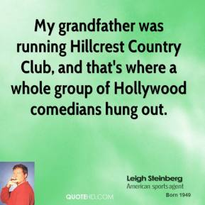 Leigh Steinberg - My grandfather was running Hillcrest Country Club, and that's where a whole group of Hollywood comedians hung out.