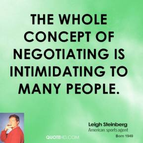Leigh Steinberg - The whole concept of negotiating is intimidating to many people.