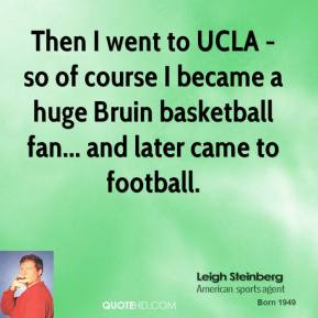 Leigh Steinberg - Then I went to UCLA - so of course I became a huge Bruin basketball fan... and later came to football.