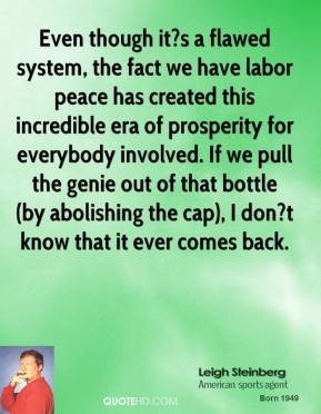 Leigh Steinberg  - Even though it?s a flawed system, the fact we have labor peace has created this incredible era of prosperity for everybody involved. If we pull the genie out of that bottle (by abolishing the cap), I don?t know that it ever comes back.