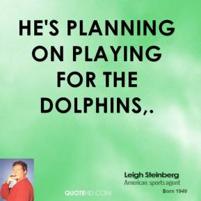 Leigh Steinberg  - He's planning on playing for the Dolphins.