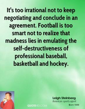It's too irrational not to keep negotiating and conclude in an agreement. Football is too smart not to realize that madness lies in emulating the self-destructiveness of professional baseball, basketball and hockey.