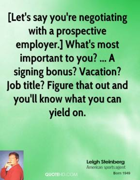 Leigh Steinberg  - [Let's say you're negotiating with a prospective employer.] What's most important to you? ... A signing bonus? Vacation? Job title? Figure that out and you'll know what you can yield on.