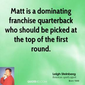 Leigh Steinberg  - Matt is a dominating franchise quarterback who should be picked at the top of the first round.