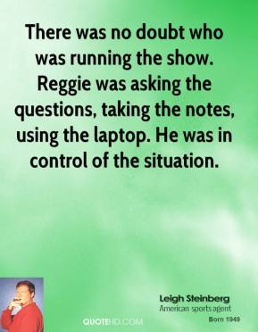 Leigh Steinberg  - There was no doubt who was running the show. Reggie was asking the questions, taking the notes, using the laptop. He was in control of the situation.