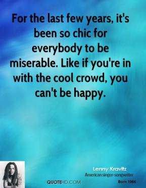 Lenny Kravitz - For the last few years, it's been so chic for everybody to be miserable. Like if you're in with the cool crowd, you can't be happy.