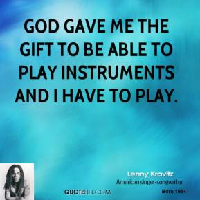 God gave me the gift to be able to play instruments and I have to play.