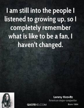 Lenny Kravitz - I am still into the people I listened to growing up, so I completely remember what is like to be a fan, I haven't changed.