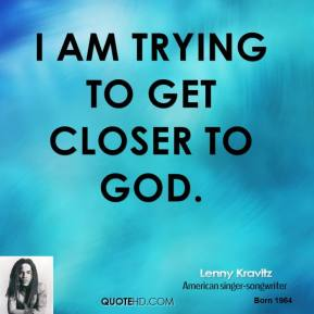 Lenny Kravitz - I am trying to get closer to God.
