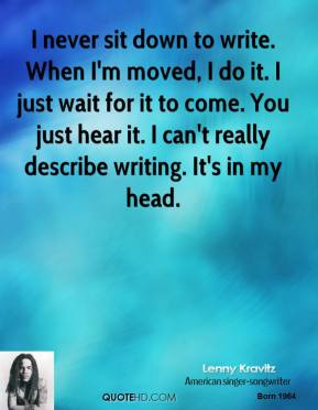 Lenny Kravitz - I never sit down to write. When I'm moved, I do it. I just wait for it to come. You just hear it. I can't really describe writing. It's in my head.