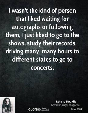 Lenny Kravitz - I wasn't the kind of person that liked waiting for autographs or following them, I just liked to go to the shows, study their records, driving many, many hours to different states to go to concerts.
