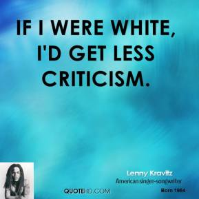If I were white, I'd get less criticism.