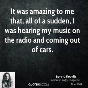 It was amazing to me that, all of a sudden, I was hearing my music on the radio and coming out of cars.