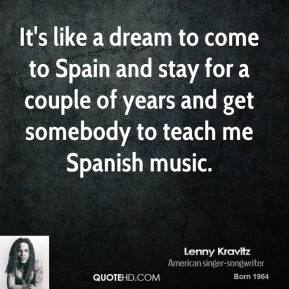 It's like a dream to come to Spain and stay for a couple of years and get somebody to teach me Spanish music.
