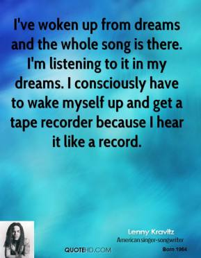 Lenny Kravitz - I've woken up from dreams and the whole song is there. I'm listening to it in my dreams. I consciously have to wake myself up and get a tape recorder because I hear it like a record.